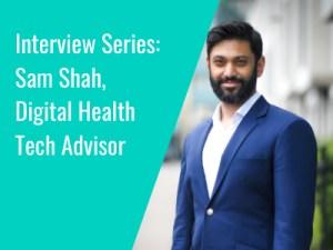Interview Series: Sam Shah, Digital Health Tech Advisor