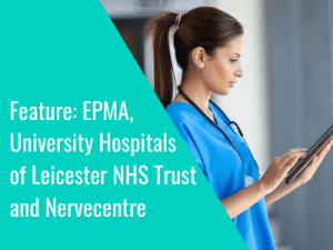 Feature: EPMA, University Hospitals of Leicester NHS Trust and Nervecentre Software