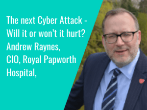 Andrew Raynes, CIO, Royal Papworth Hospital: The next Cyber Attack – Will it or won't it hurt?