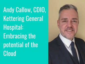 Andy Callow, CDIO, Kettering General Hospital: Embracing the potential of the Cloud
