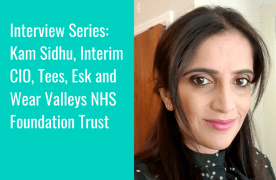 Interview Series: Kam Sidhu, Interim CIO, Tees, Esk and Wear Valleys NHS FT