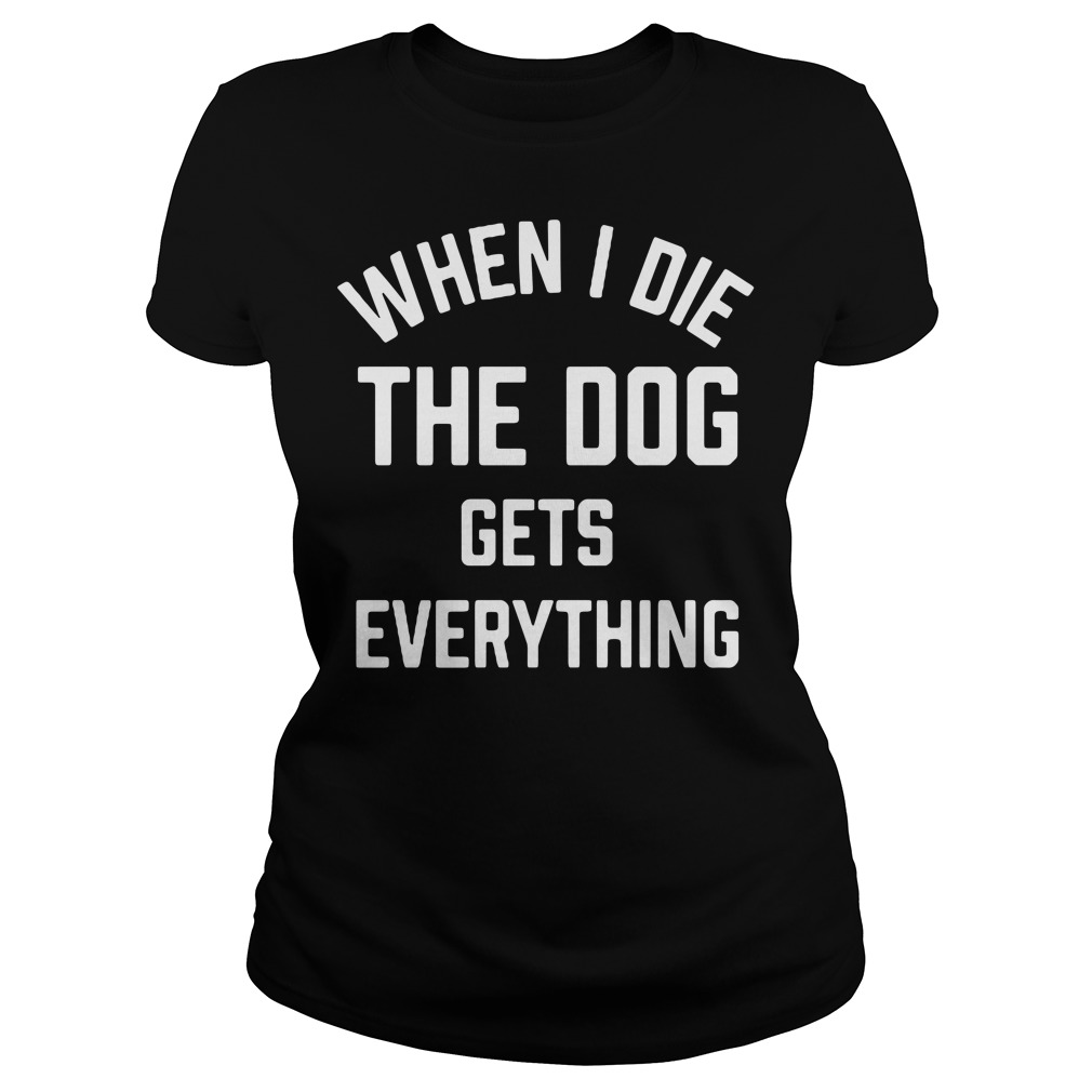 When I die the dog gets everything Ladies tee