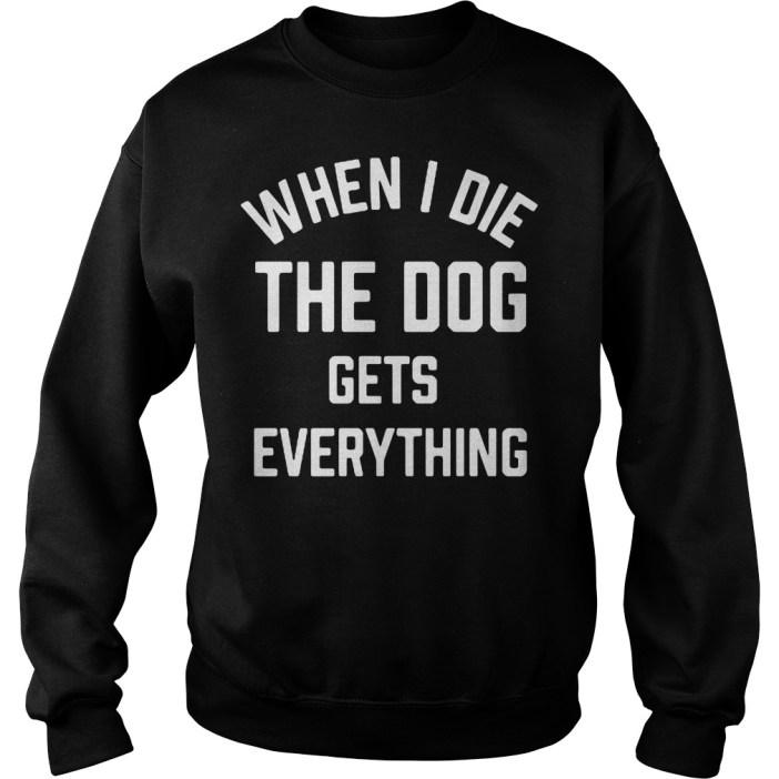 When I die the dog gets everything Sweater