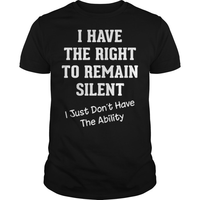 I have the right to remain silent I just didn't have the ability Guys shirt