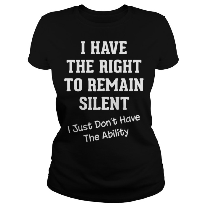 I have the right to remain silent I just didn't have the ability Ladies tee