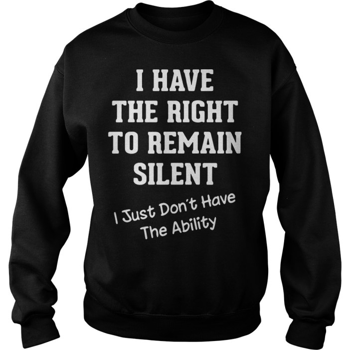 I have the right to remain silent I just didn't have the ability Sweater
