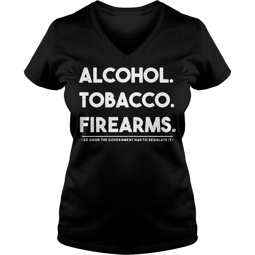 Alcohol tobacco firearms so good the government had to regulate it V-neck T-shirt