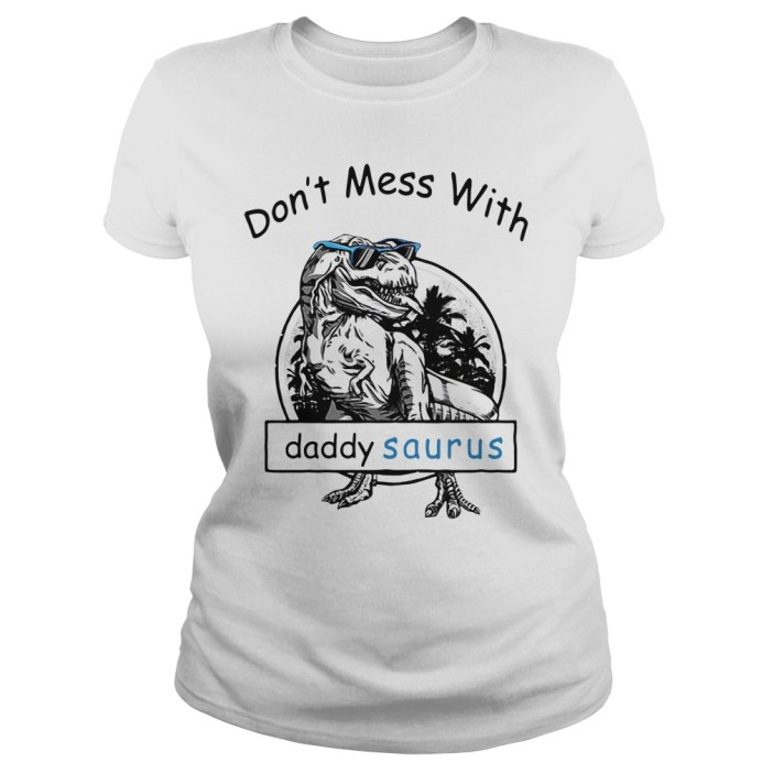 Don't mess with Dady Saurus You'll get jurasskicked Ladies tee