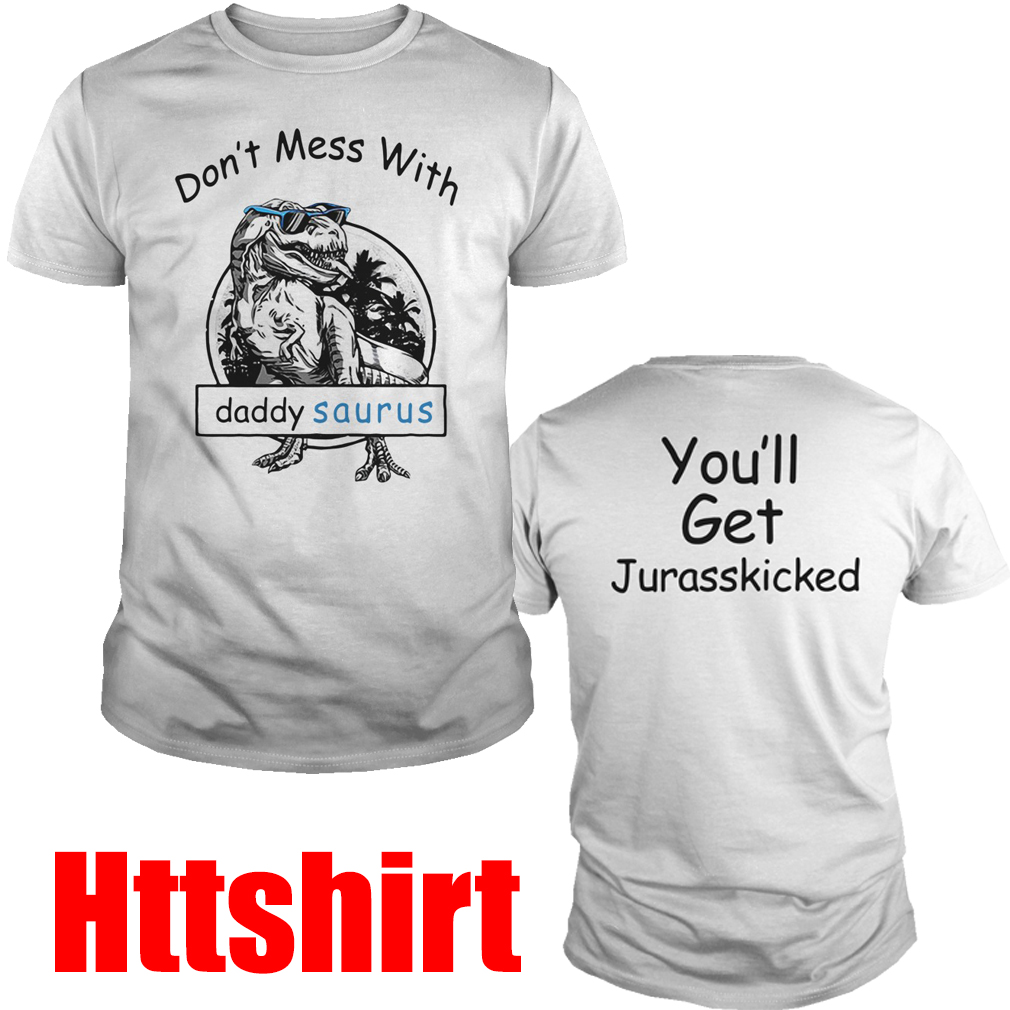 Don't mess with Dady Saurus You'll get jurasskicked shirt