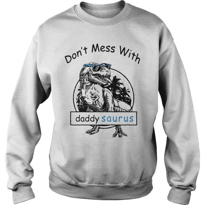 Don't mess with Dady Saurus You'll get jurasskicked Sweater