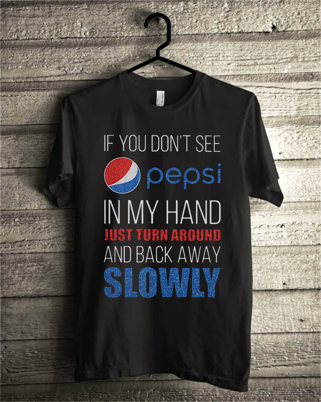 If you don't see pepsi in my hand just turn around and back away slowly shirt