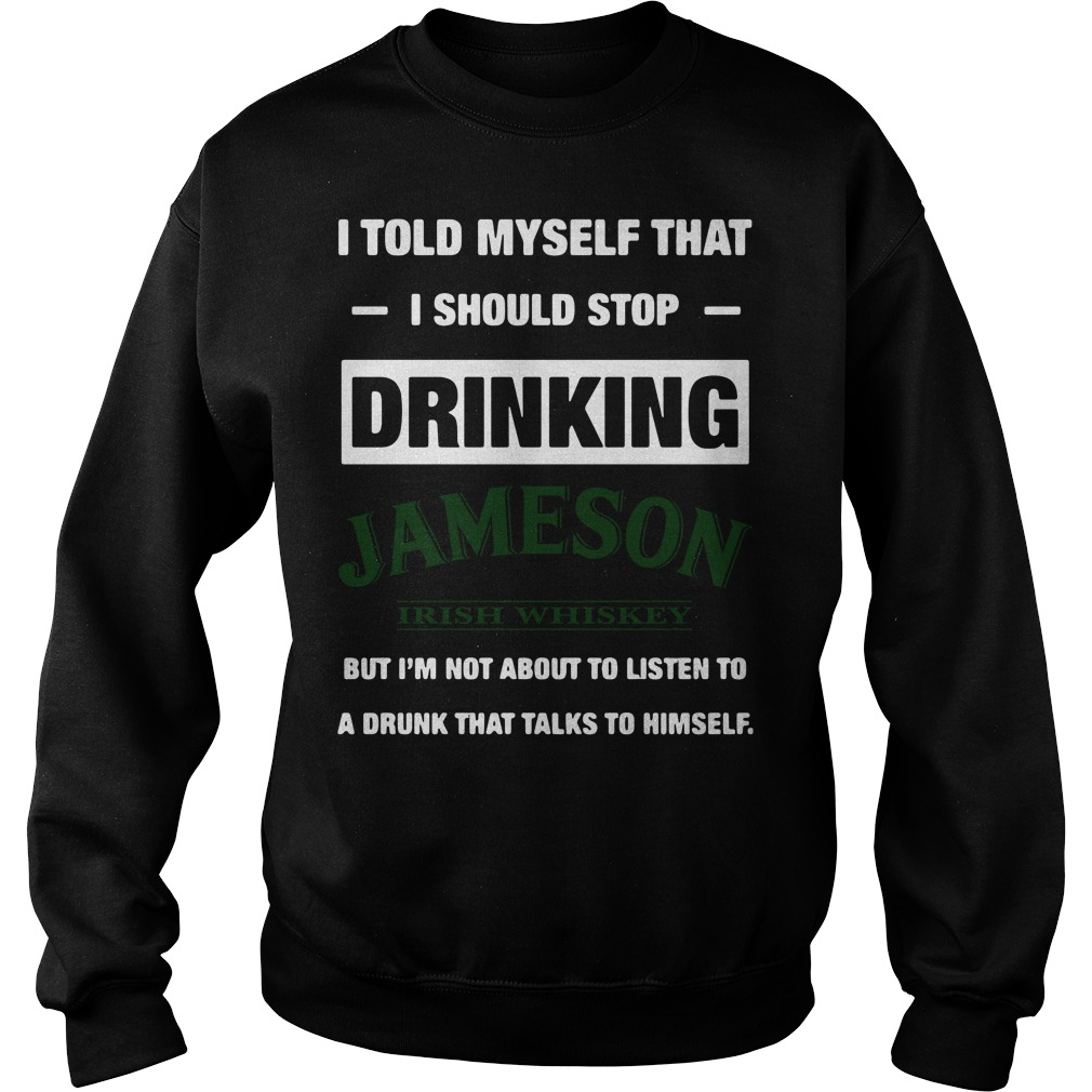 Official I told myself that I should stop drinking Jameson Irish Whiskey Sweater