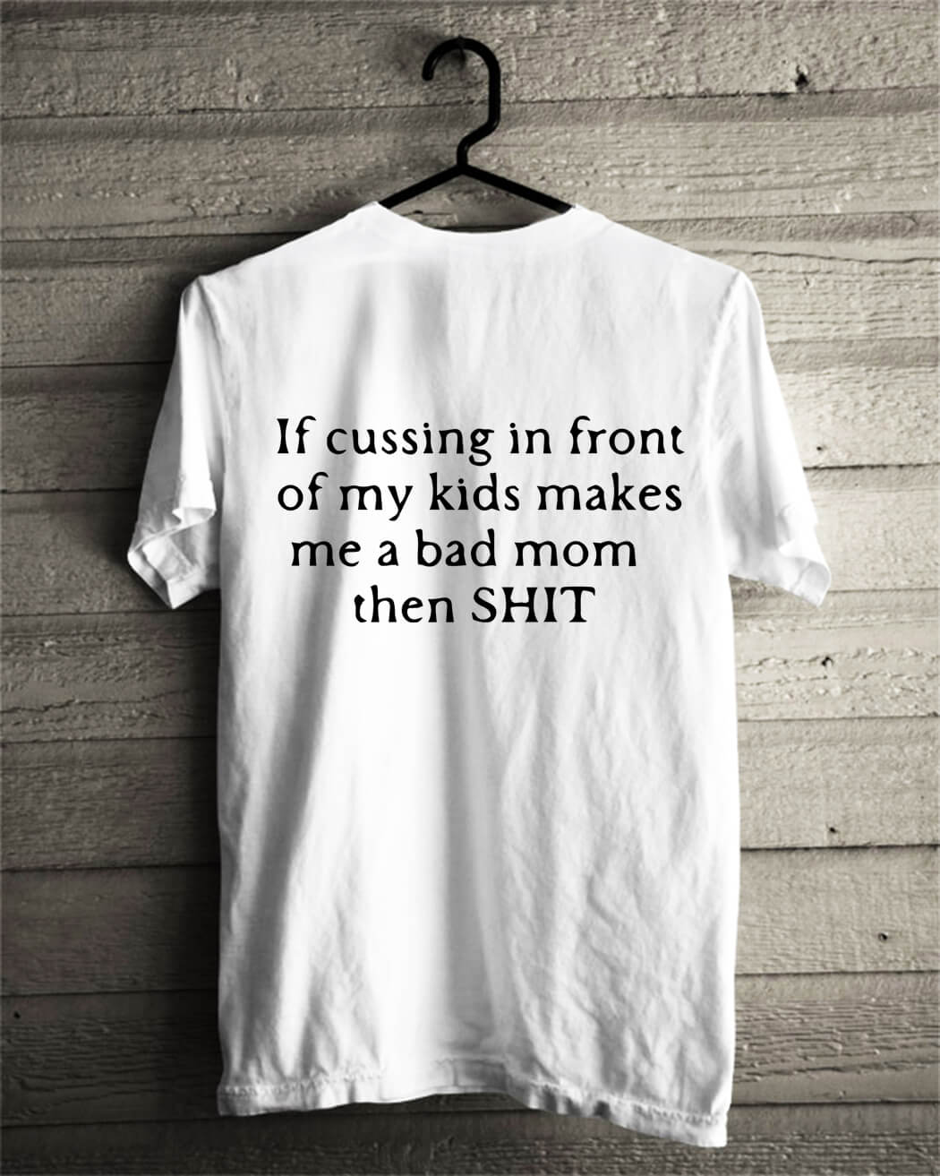If cussing in front of my kids makes me a bad mom then shit shirt