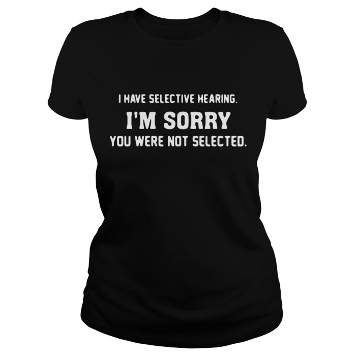 I have selective hearing I'm sorry you were not selected Ladies tee