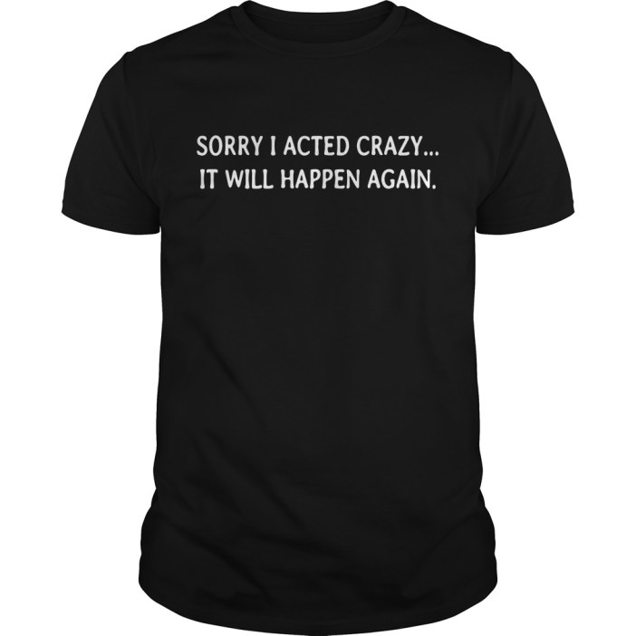 Sorry I acted crazy it will happen again Guys shirt