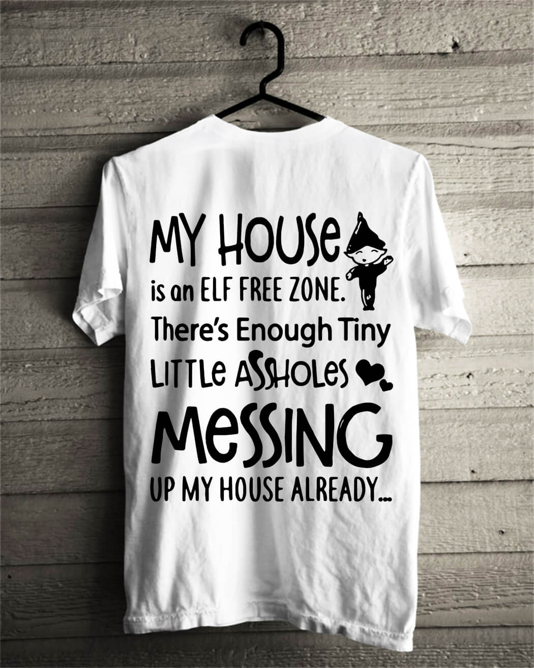 My house is a ELF free zone there's Enough tiny little assholes messing up my house shirt