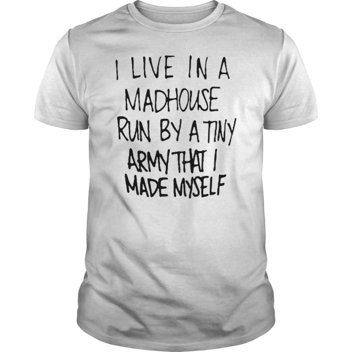 I live in a madhouse run by a tiny army that I made myself Guys shirt