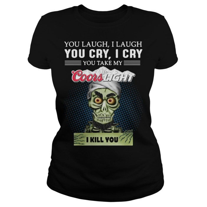 You laugh I laugh you cry I cry you take my Coors Light I kill you ladies tee