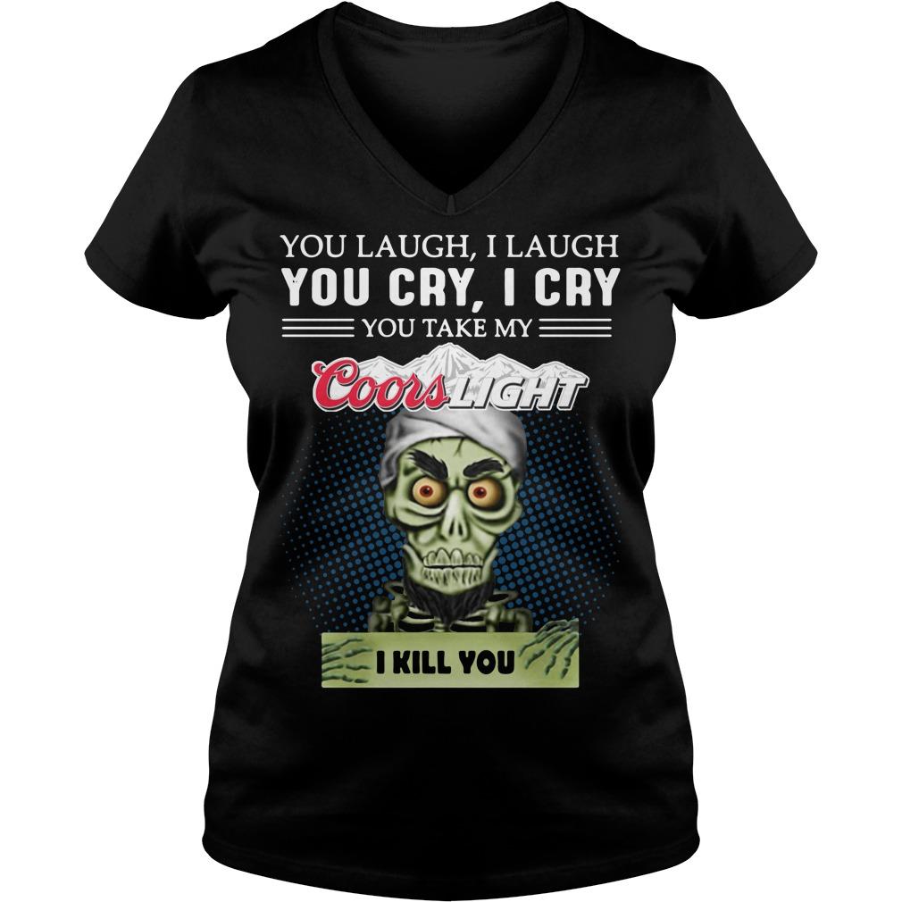 You laugh I laugh you cry I cry you take my Coors Light I kill you v-neck t-shirt