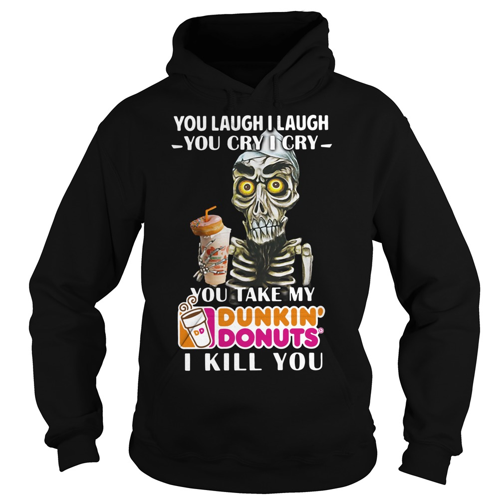 You laugh I laugh you cry I cry you take my Dunkin' Donuts I kill you hoodie