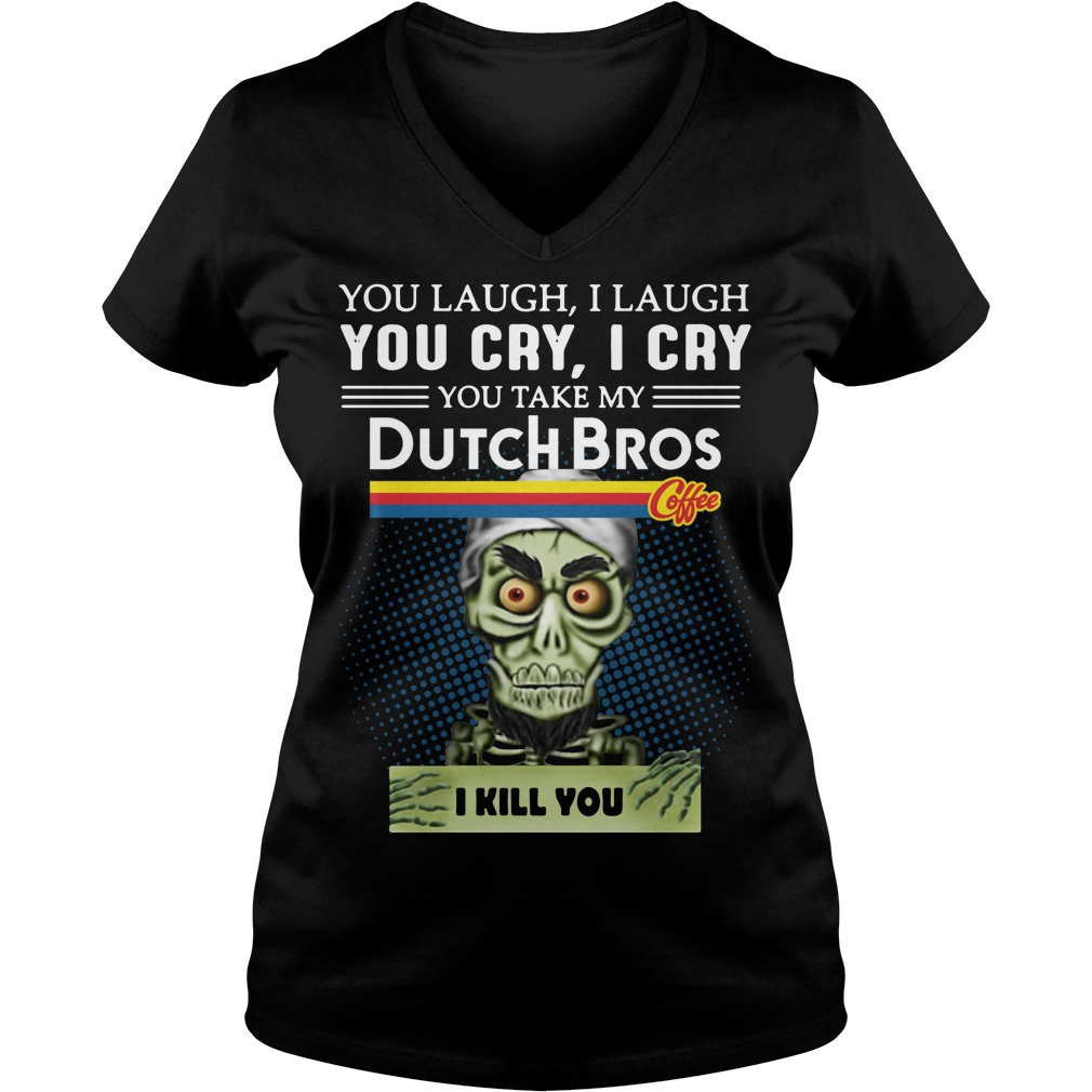 you laugh I laugh you cry I cry you take my Dutch Bros coffee I kill you v-neck t-shirt