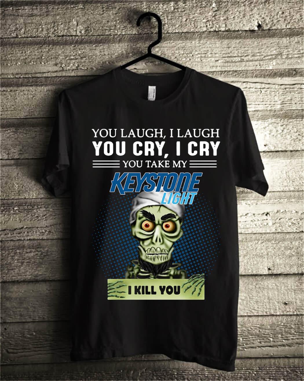 You laugh I laugh you cry I cry you take my Keystone Light I kill you shirt