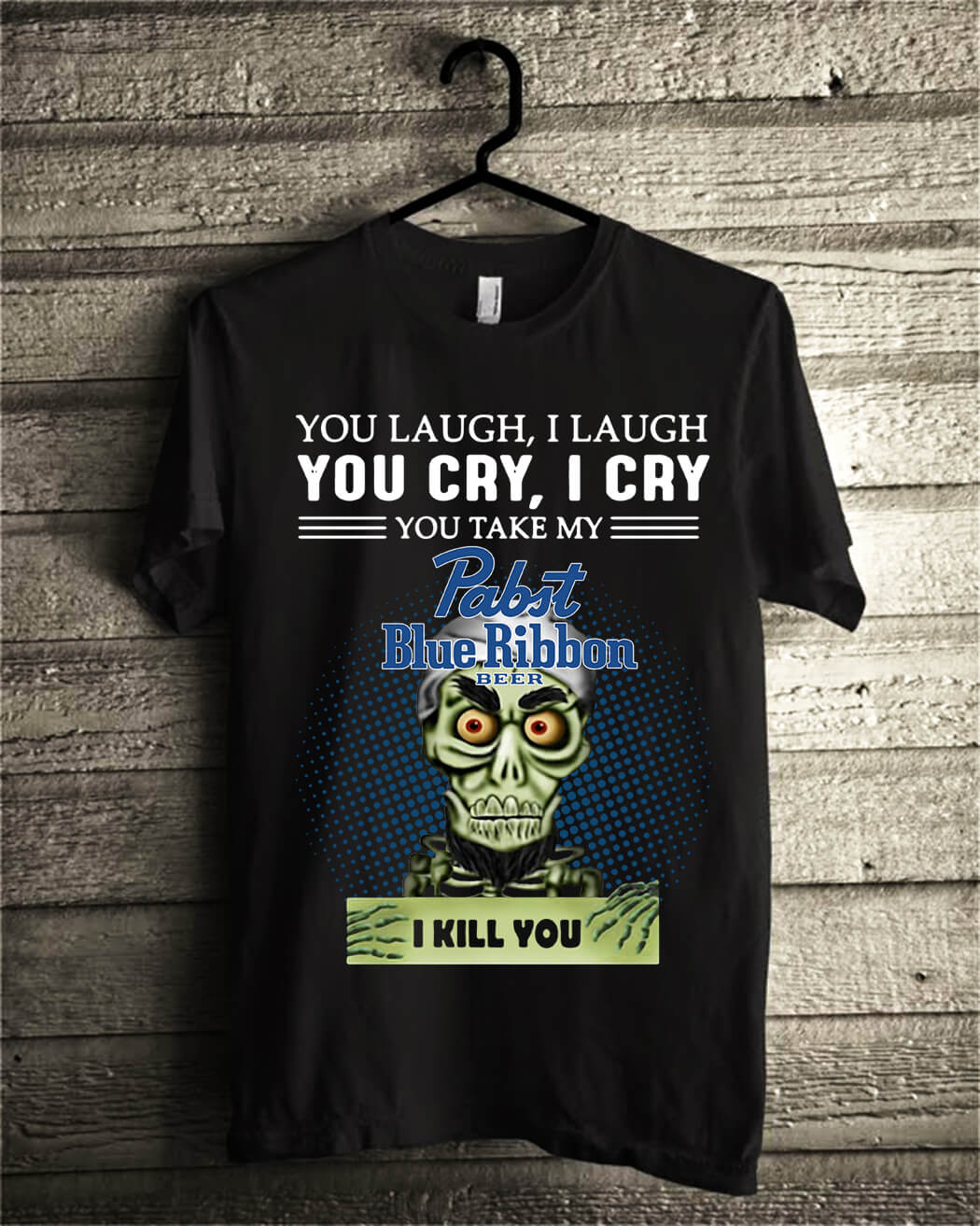 You laugh I laugh you cry I cry you take my Pabst Blue Ribbon beer I kill you shirt