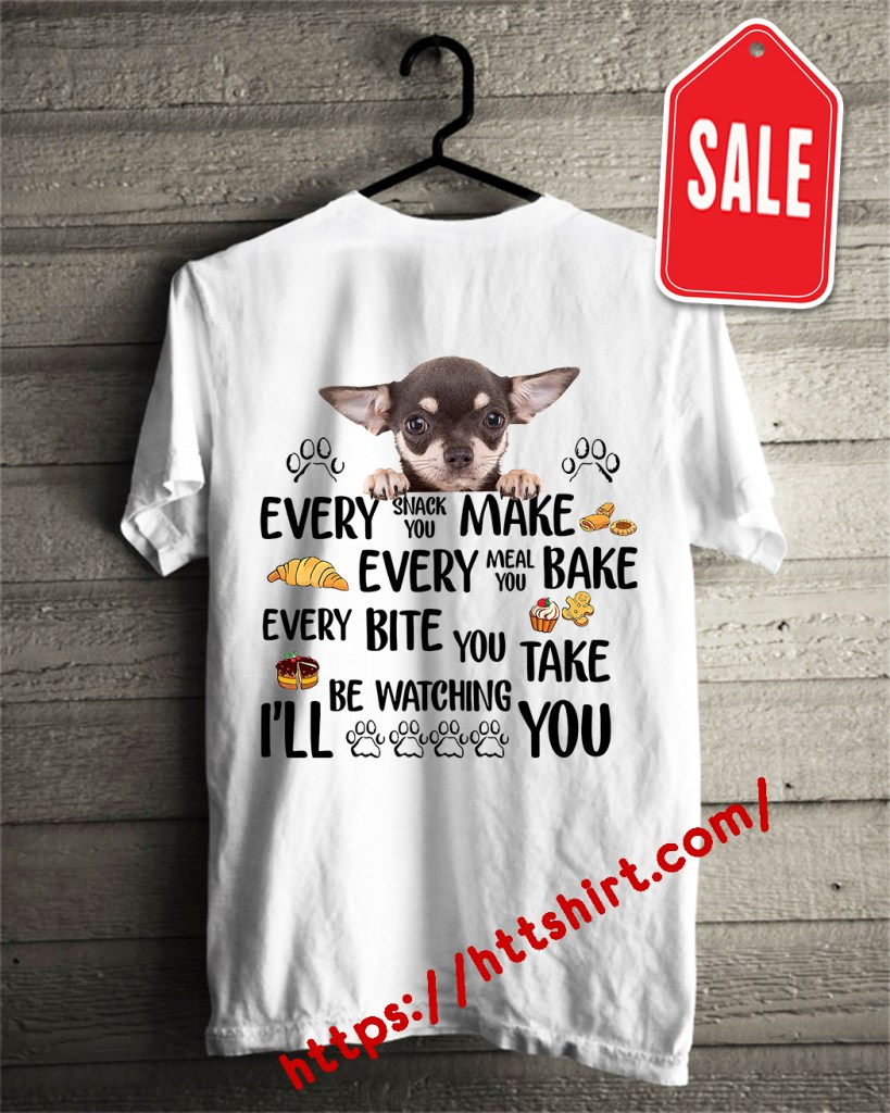 Chihuahua every snack you make every meal you bake every bite you shirt