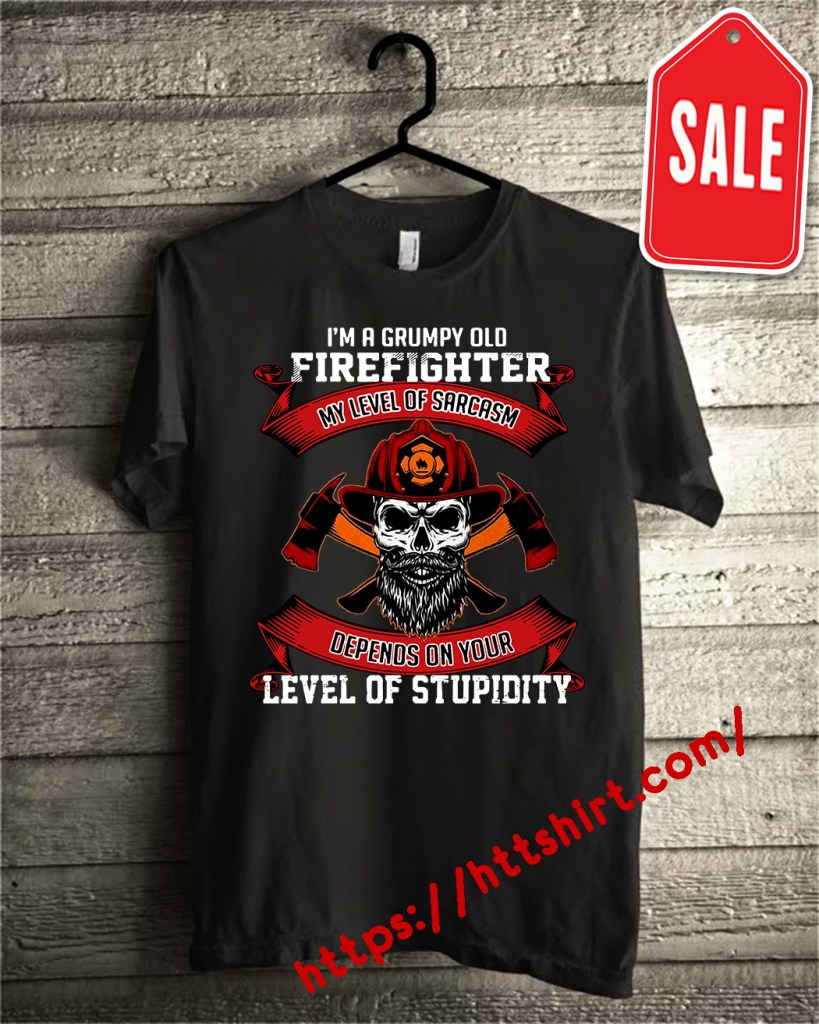 I'm a grumpy old firefighter my level of sarcasm depends on your level of stupidity shirt