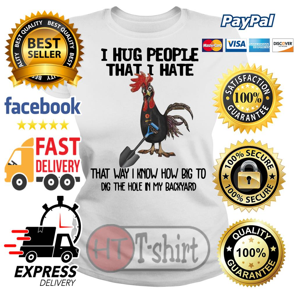 Chicken I hug people that I hate that way I know how big to dig the hole in my backyard Ladies tee
