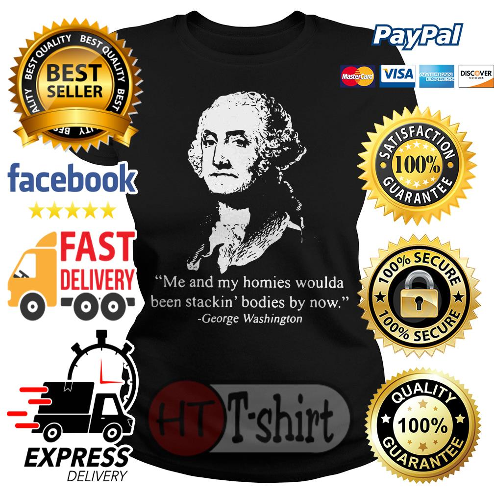 Me and my homies woulda been stacking bodies by now George Washington Ladies tee