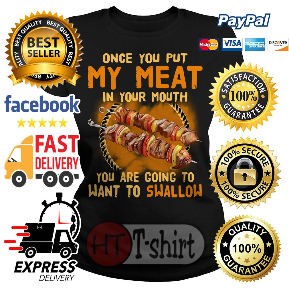 Once you put my meat in your mouth you are going to want to swallow Ladies tee