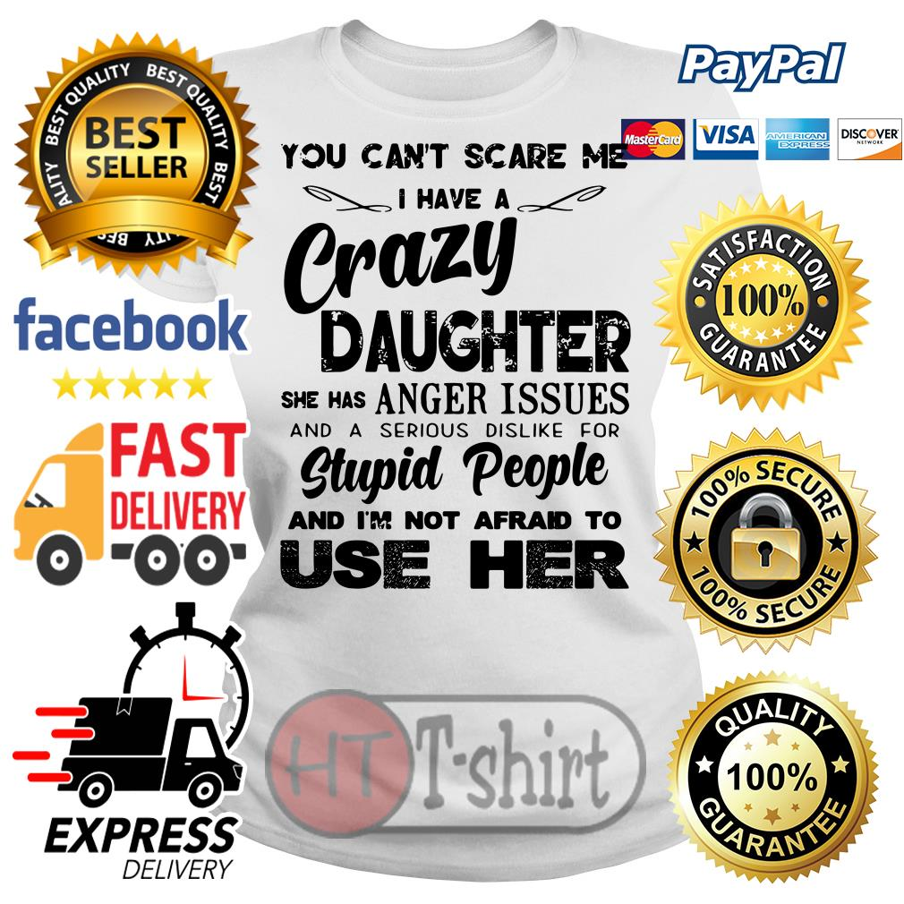You can't scare me I have a crazy daughter she has anger issues Ladies tee