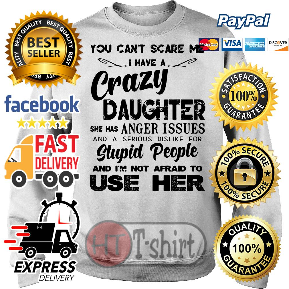 You can't scare me I have a crazy daughter she has anger issues Sweater