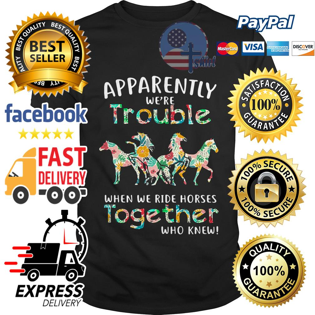 Apparently we're trouble when we ride Horses together who knew shirt