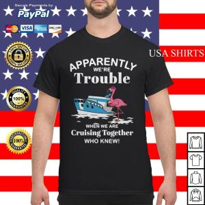 Flamingo apparently we're trouble when we are cruising together shirtFlamingo apparently we're trouble when we are cruising together shirt