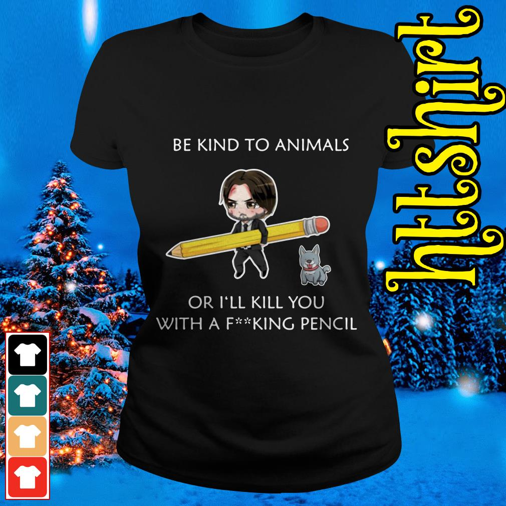 John Wick be kind to animals or I'll kill you with a fucking pencil Ladies tee
