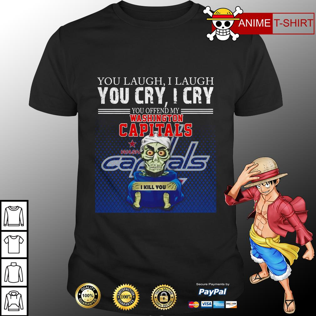 You laugh I laugh you cry I cry you offend my washington capitals shirt