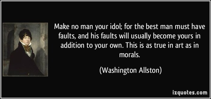 quote-make-no-man-your-idol-for-the-best-man-must-have-faults-and-his-faults-will-usually-become-yours-washington-allston-364231