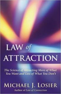 Law of Attraction: The Science of Attracting More of What You Want, and Less of What You Don't, by Michael Losier