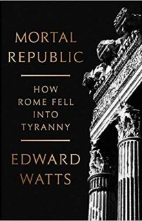 Mortal Republic: How Rome Fell into Tyranny by Edward Watts