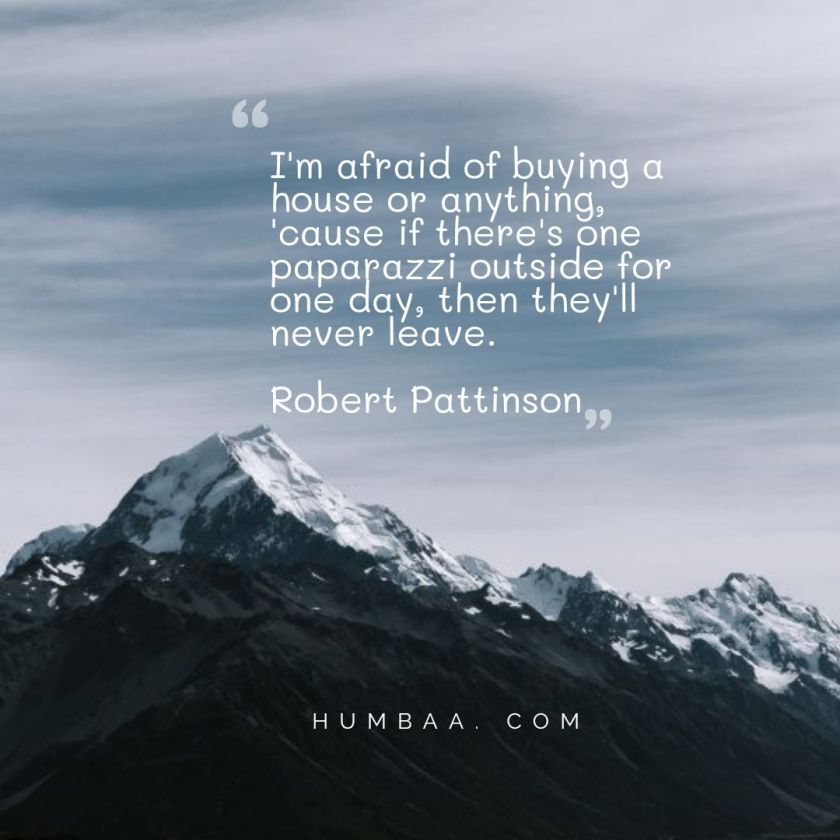 I'm afraid of buying a house or anything, 'cause if there's one paparazzi outside for one day, then they'll never leave.By Robert Pattinson on humbaa.com
