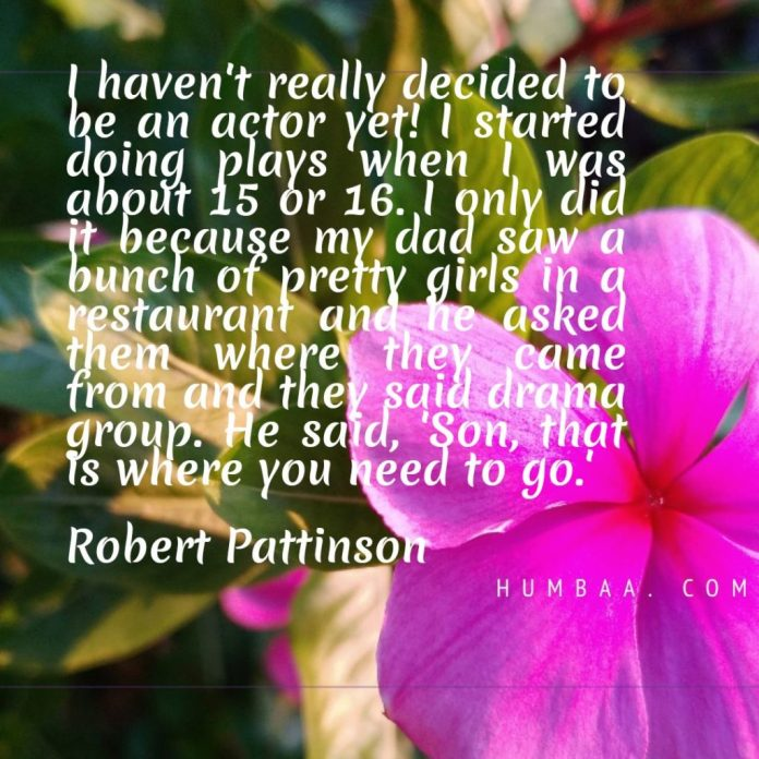 I haven't really decided to be an actor yet! I started doing plays when I was about 15 or 16. I only did it because my dad saw a bunch of pretty girls in a restaurant and he asked them where they came from and they said drama group. He said, 'Son, that is where you need to go.'By Robert Pattinson on humbaa.com