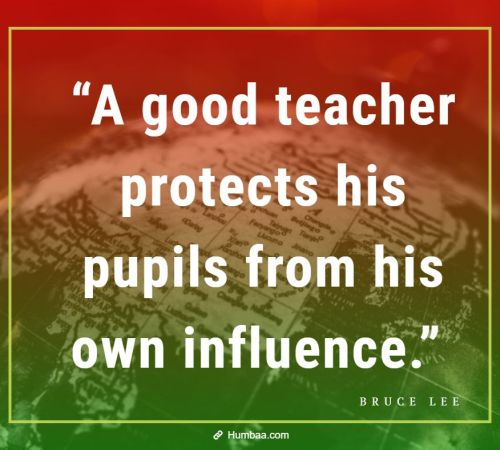 """A good teacher protects his pupils from his own influence."" by Bruce Lee on Humbaa"