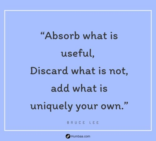 """Absorb what is useful, Discard what is not, add what is uniquely your own."" by Bruce Lee on Humbaa"