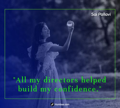 All my directors helped build my confidence. By Sai Pallavi on Humbaa