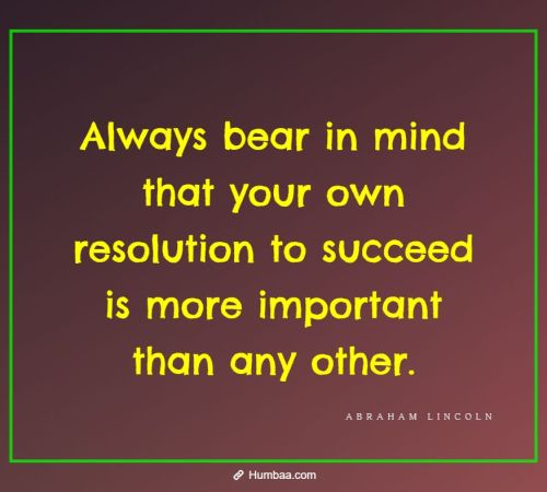 Always bear in mind that your own resolution to succeed is more important than any other. By Abraham Lincoln on Humbaa.com
