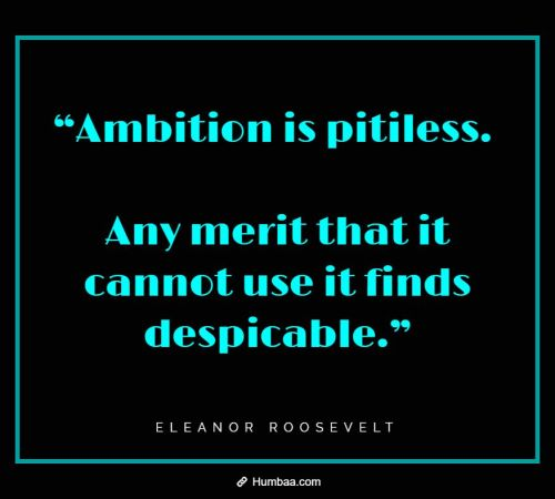 """""""Ambition is pitiless. Any merit that it cannot use it finds despicable."""" By Eleanor Roosevelt on Humbaa.com"""