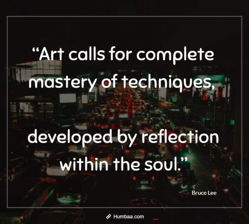 """Art calls for complete mastery of techniques, developed by reflection within the soul."" by Bruce Lee on Humbaa"