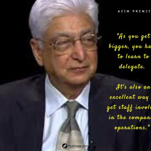 """As you get bigger, you have to learn to delegate. It's also an excellent way to get staff involved in the company's operations."" by Azim premji on humbaa.com"